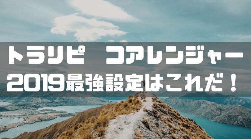 トラリピ コアレンジャー 2019最強設定はこれだ!