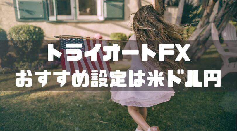 トライオートFX おすすめ設定は米ドル円